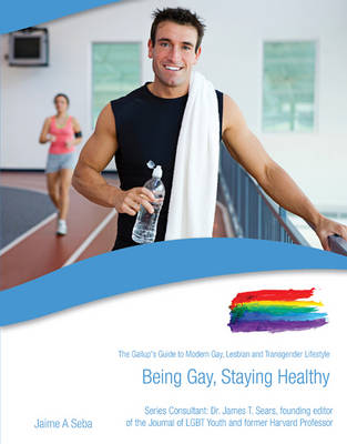 Being Gay, Staying Healthy The Gallup's Guide to Modern Gay, Lesbian & Transgender Lifestyle by Jaime Seba, James T. Sears