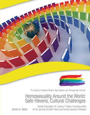 Homosexuality Around the World: Safe Havens, Cultural Challenges The Gallup's Guide to Modern Gay, Lesbian & Transgender Lifestyle by Jaime Seba, James T. Sears