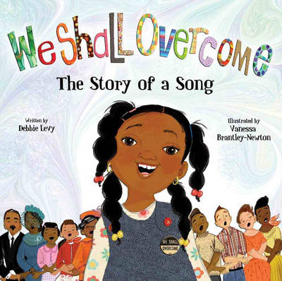 We Shall Overcome The Story of a Song by Debbie Levy