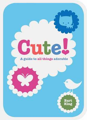 Cute! A Guide to All Things Adorable by Bart King