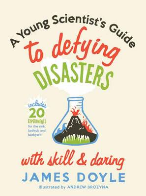 A Young Scientist's Guide to Defying Disasters with Skill and Daring Includes 20 Experiments for the Sink, Bathtub and Backyard by James Doyle