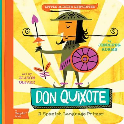 Little Master Cervantes A Babylit Spanish Primer Don Quixote by Jennifer Adams, Alison Oliver