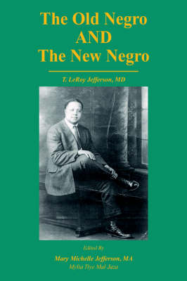 The Old Negro and the New Negro by T. Leroy Jefferson, MD by Mary M Jefferson, Mylia Tiye Mal Jaza