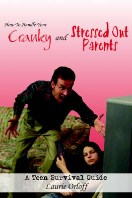 How To Handle Your Cranky and Stressed Out Parents A Teen Survival Guide by Laurie Orloff