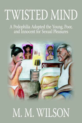 Twisted Mind A Pedophilia Adopted the Young, Poor, and Innocent for Sexual Pleasures by M. M. Wilson