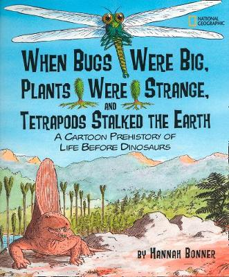 When Bugs Were Big, Plants Were Strange, and Tetrapods Stalked the Earth A Cartoon Prehistory of Life Before Dinosaurs by Hannah Bonner