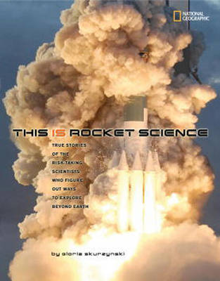 This is Rocket Science True Stories of the Risk-taking Scientists Who Figure Out Ways to Explore Beyond Earth by Gloria Skurzynski