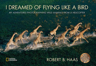 I Dreamed of Flying Like a Bird My Adventures Photographing Wild Animals from a Helicopter by Robert Haas