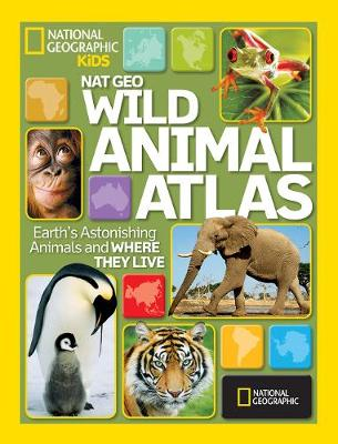 Nat Geo Wild Animal Atlas Earth's Astonishing Animals and Where They Live by National Geographic