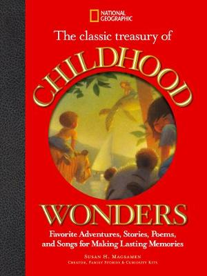 The Classic Treasury of Childhood Wonders Favorite Adventures, Stories, Poems, and Songs for Making Lasting Memories by Susan H. Magsamen