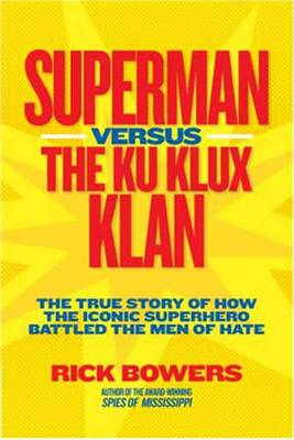Superman vs. the Ku Klux Klan The True Story of How the Iconic Superhero Battled the Men of Hate by Richard Bowers