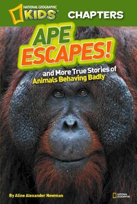 National Geographic Kids Chapters: Ape Escapes! And More True Stories of Animals Behaving Badly by Aline Alexander Newman
