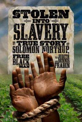 Stolen into Slavery The True Story of Solomon Northup, Free Black Man by Judith Bloom Fradin, Dennis Brindell Fradin