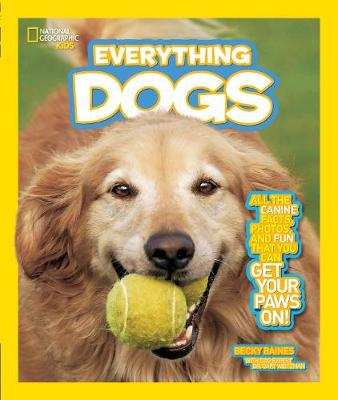 National Geographic Kids Everything Dogs All the Canine Facts, Photos, and Fun You Can Get Your Paws on! by Becky Baines