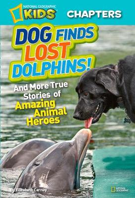 National Geographic Kids Chapters: Dog Finds Lost Dolphins And More True Stories of Amazing Animal Heroes by Elizabeth Carney
