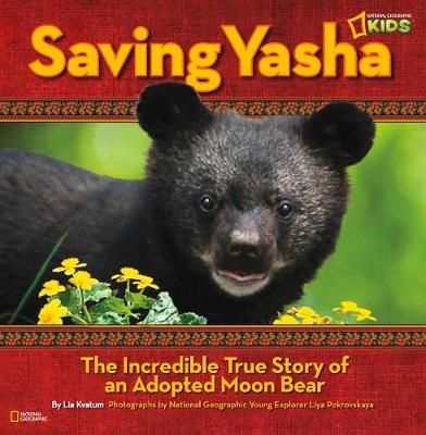 Saving Yasha The Incredible True Tale of an Adopted Moon Bear by Lia Kvatum