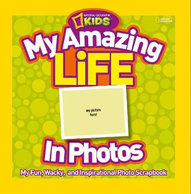 My Amazing Life in Photos My Fun, Wacky, and Inspirational Photo Scrapbook by National Geographic Kids
