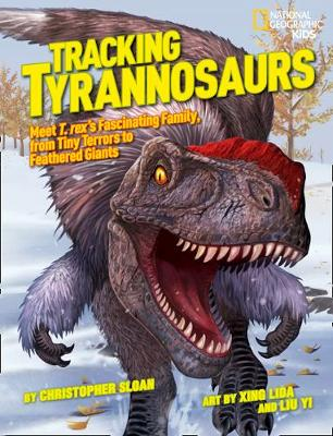 Tracking Tyrannosaurs Meet T. Rex's Fascinating Family, from Tiny Terrors to Feathered Giants by Christopher Sloan