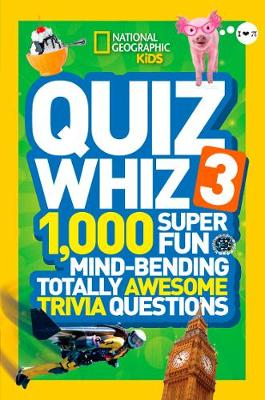 Quiz Whiz 3 1,000 Super Fun, Mind-Bending, Totally Awesome Trivia Questions by National Geographic Kids