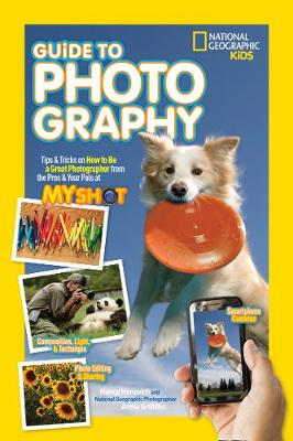 National Geographic Kids Guide to Photography Tips & Tricks on How to be a Great Photographer from the Pros & Your Pals at My Shot by Nancy Honovich, Annie Griffiths