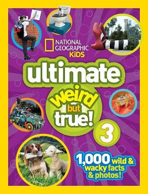 National Geographic Kids Ultimate Weird but True 3 1,000 Wild and Wacky Facts and Photos! by National Geographic Kids
