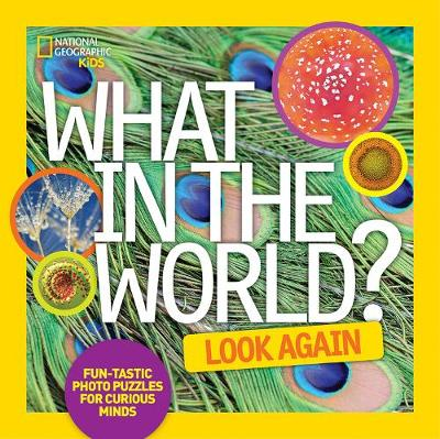 What in the World: Look Again Fun-Tastic Photo Puzzles for Curious Minds by National Geographic Kids