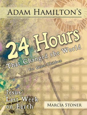 Adam Hamilton's 24 Hours That Changed the World for Children Aged 9-12 Jesus' Last Week on Earth by Adam Hamilton, Daphna Flegal