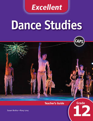 Excellent Dance Studies Grade 12 CAPS Teacher's Guide Gr 12: Teacher's Book by Susan Botha, Roxy Levy