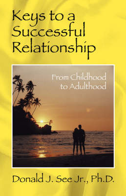 Keys to a Successful Relationship From Childhood to Adulthood by Donald J, Jr, PhD See, Donald J, Jr, PhD See