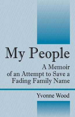 My People A Memoir of an Attempt to Save a Fading Family Name by Yvonne Wood