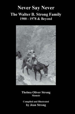 Never Say Never the Walter B. Strong Family 1900-1978 & Beyond by Thelma Oliver Strong