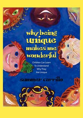 Why Being Unique Makes Me Wonderful Children Can Learn to Understand Why They Are Unique by Summer Carrillo