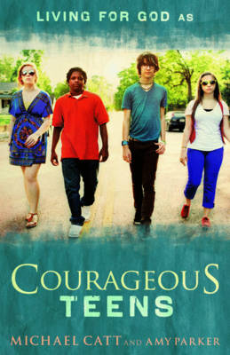 Courageous Teens by Michael Catt, Amy Parker