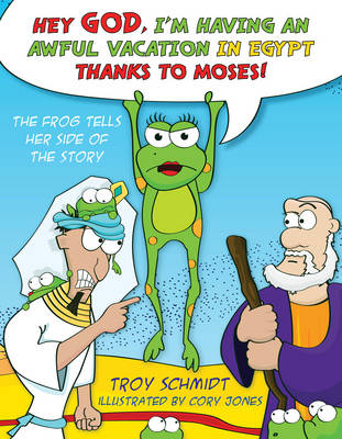 The Frog Tells Her Side of the Story Hey God, I'm Having an Awful Vacation in Egypt Thanks to Moses! by Troy Schmidt