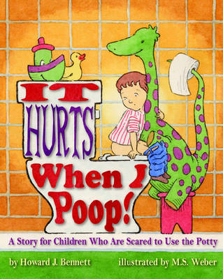 It Hurts When I Poop! A Story for Children Who are Scared to Use the Potty by Howard J. Bennett