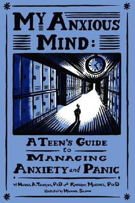 My Anxious Mind A Teen's Guide to Managing Anxiety and Panic by Michael A. Tompkins, Katherine A. Martinez