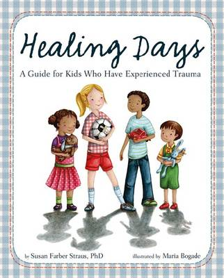Healing Days A Guide for Kids Who Have Experienced Trauma by Susan Farber Straus
