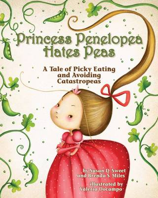 Princess Penelopea Hates Peas A Tale of Picky Eating and Avoiding Catastropeas by Susan D. Sweet