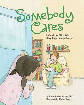 Somebody Cares A Care Guide for Kids Who Have Experienced Neglect by Susan Farber Straus