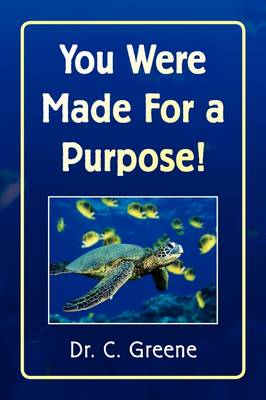 You Were Made for a Purpose! by C, Dr Greene, Dr C Greene