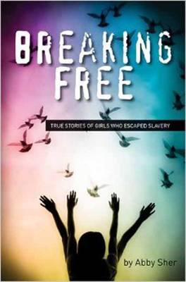 Breaking Free True Stories of Girls Who Escaped Modern Slavery by Abby Sher