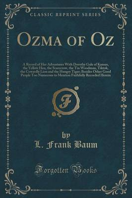 Ozma of Oz A Record of Her Adventures with Dorothy Gale of Kansas, the Yellow Hen, the Scarecrow, the Tin Woodman, Tiktok, the Cowardly Lion and the Hungry Tiger; Besides Other Good People Too Numerou by L Frank Baum