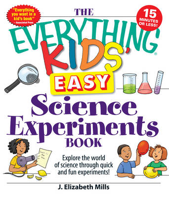 The Everything Kids' Easy Science Experiments Book Explore the World of Science Through Quick and Fun Experiments! by J. Elizabeth Mills