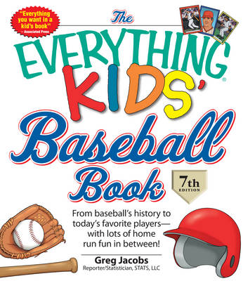 The Everything Kids' Baseball Book From Baseball's History to Today's Favorite Players - with Lots of Home Run Fun in Between by Greg Jacobs