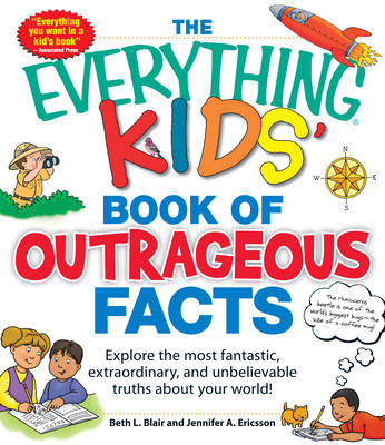 The Everything Kids' Book of Outrageous Facts Explore the Most Fantastic, Extraordinary, and Unbelievable Truths About Your World! by Beth L. Blair, Jennifer A. Ericsson