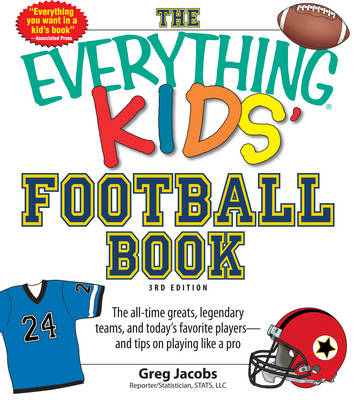 The Everything Kids' Football Book The All-Time Greats, Legendary Teams, and Today's Favorite Players--and Tips on Playing Like a Pro by Greg Jacobs