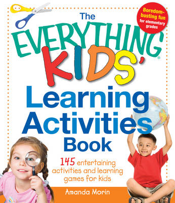 The Everything Kids' Learning Activities Book 145 Entertaining Activities and Learning Games for Kids by Amanda Morin