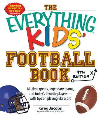 The Everything Kids' Football Book All-Time Greats, Legendary Teams, and Today's Favorite Players-With Tips on Playing Like a Pro by Greg Jacobs