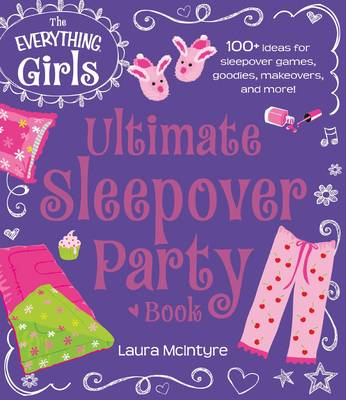 The Everything Girls Ultimate Sleepover Party Book 100+ Ideas for Sleepover Games, Goodies, Makeovers, and More! by Laura McIntyre