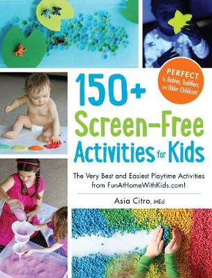 150+ Screen-Free Activities for Kids The Very Best and Easiest Playtime Activities from Funathomewithkids.com! by Asia, MEd Citro